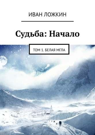 Иван Ложкин, Судьба: Начало. Том 1. Белая мгла