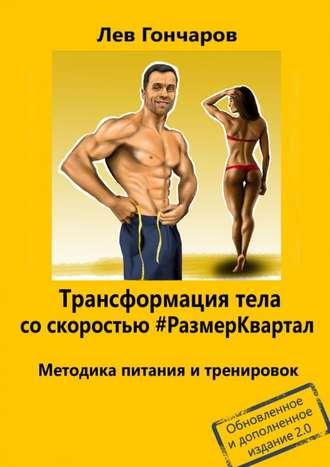 Лев Гончаров, Трансформация тела со скоростью #РазмерКвартал. Методика питания и тренировок. Обновленное и дополненное издание 2.0