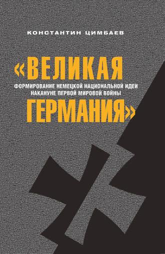 Константин Цимбаев, «Великая Германия». Формирование немецкой национальной идеи накануне Первой мировой войны