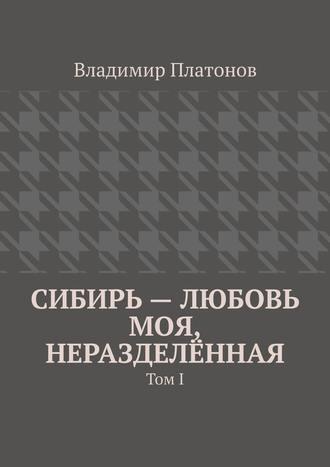Владимир Платонов, Сибирь – любовь моя, неразделённая. Том I