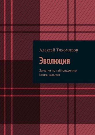 Алексей Тихомиров, Эволюция. Заметки потайноведению. Книга седьмая