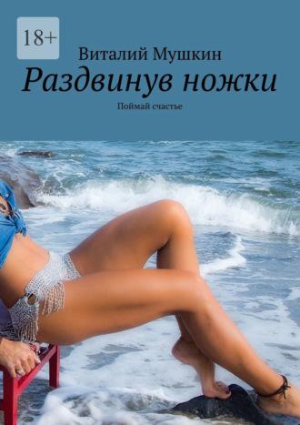 Виталий Мушкин, Раздвинув ножки. Поймай счастье