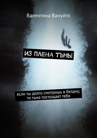 Валентина Вануйто, Изпленатьмы. Если ты долго смотришь вбездну, то тьма поглощаеттебя