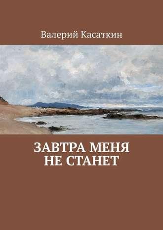 Валерий Касаткин, Завтра меня нестанет