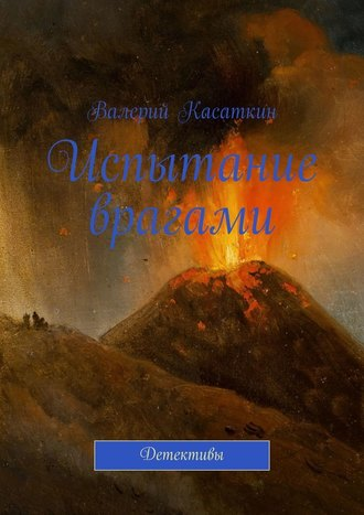 Валерий Касаткин, Испытание врагами. Детективы