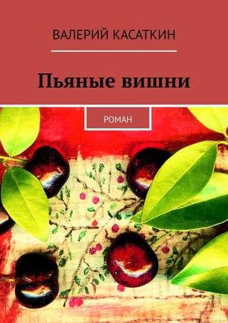 Валерий Касаткин, Пьяные вишни. Роман