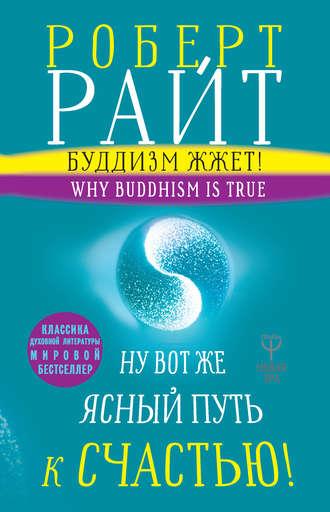 Роберт Райт, Буддизм жжет! Ну вот же ясный путь к счастью! Нейропсихология медитации и просветления