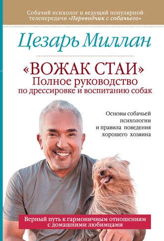 Цезарь Миллан, «Вожак стаи». Полное руководство по дрессировке и воспитанию собак