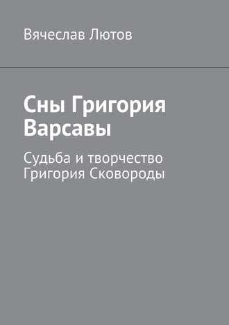 Вячеслав Лютов, Сны Григория Варсавы. Судьба итворчество Григория Сковороды