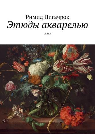 Римид Нигачрок, Этюды акварелью. Стихи