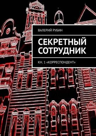 Валерий Рубин, Секретный сотрудник. Кн. 1 «Корреспондент»