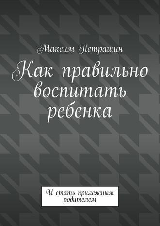 Максим Петрашин, Как правильно воспитать ребенка. Истать прилежным родителем