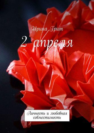 Ирина Грит, 2 апреля. Личность илюбовная совместимость