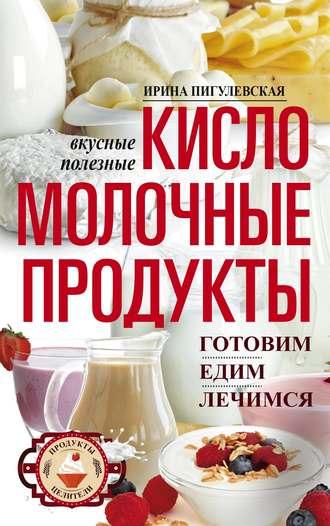 Ирина Пигулевская, Кисломолочные продукты вкусные, целебные. Готовим, едим, лечимся