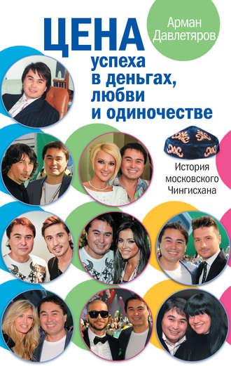 Арман Давлетяров, История московского Чингисхана. Цена успеха в деньгах, любви и одиночестве