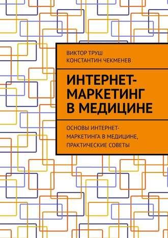 Константин Чекменев, ВикторТруш , Интернет-маркетинг вмедицине. Основы интернет-маркетинга вмедицине, практические советы