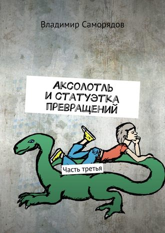 Владимир Саморядов, Аксолотль истатуэтка превращений. Часть третья