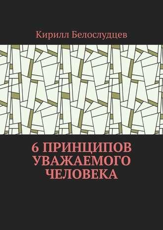 Кирилл Белослудцев, 6 принципов уважаемого человека. Быть лучше – просто