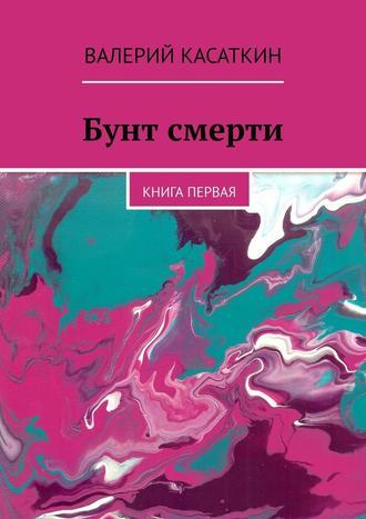 Валерий Касаткин, Бунт смерти. Книга первая