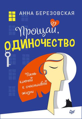 Анна Березовская, Прощай, одиночество. Пять ключей к счастливой жизни