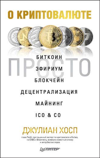 Джулиан Хосп, О криптовалюте просто. Биткоин, эфириум, блокчейн, децентрализация, майнинг, ICO & Co