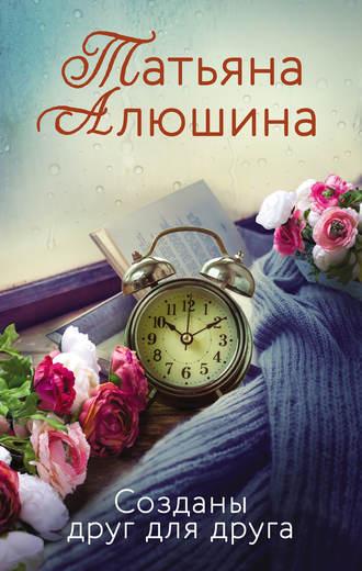 Татьяна Алюшина, Созданы друг для друга