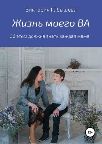Виктория Габышева, Жизнь моего ВА