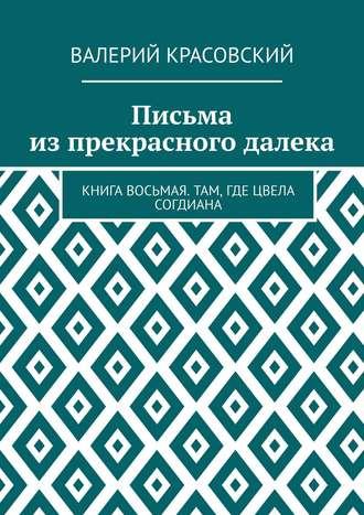 Валерий Красовский, Письма из прекрасного далека. Книга восьмая. Там, где цвела Согдиана