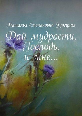 Наталья Гурецкая, Дай мудрости, Господь,имне…