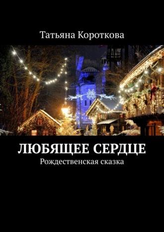 Татьяна Короткова, Любящее сердце. Рождественская сказка