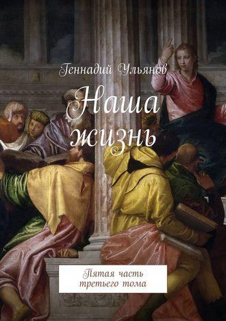 Геннадий Ульянов, Наша жизнь. Пятая часть третьеготома