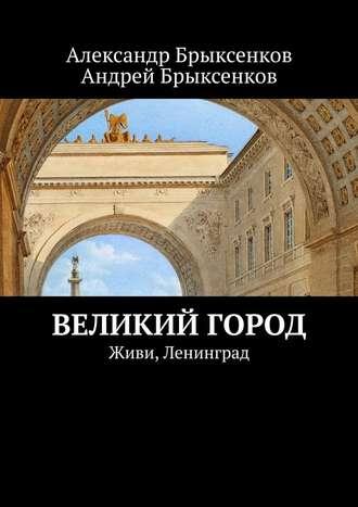 Андрей Брыксенков, Александр Брыксенков, Великий город. Живи, Ленинград