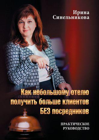 Ирина Синельникова, Как небольшому отелю получить больше клиентов БЕЗ посредников. Практическое руководство