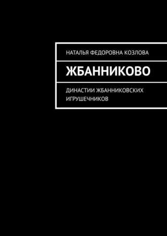 Наталья Козлова, Жбанниково. Династии жбанниковских игрушечников