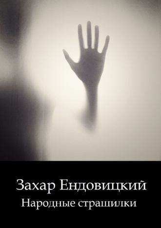 Захар Ендовицкий, Народные страшилки. Основано на реальных историях