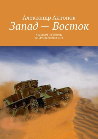 Александр Антонов, Запад– Восток. Красным побелому. Альтернативнаясага