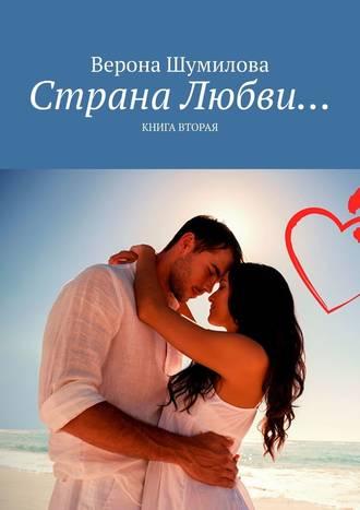 Верона Шумилова, Страна Любви… Книга вторая