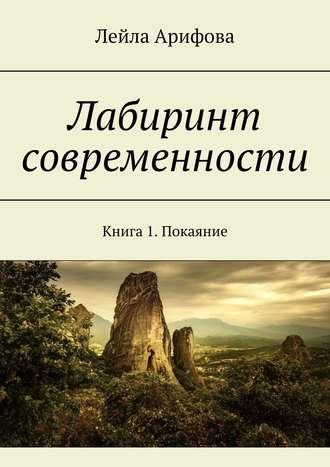 Лейла Арифова, Лабиринт современности. Книга 1.Покаяние