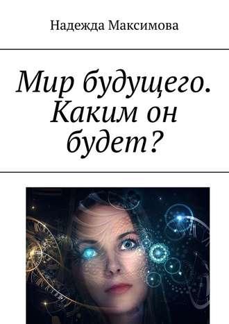 Надежда Максимова, Мир будущего. Каким он будет?