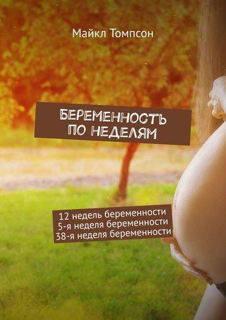 Майкл Томпсон, Беременность понеделям. 12недель беременности. 5-янеделя беременности. 38-янеделя беременности