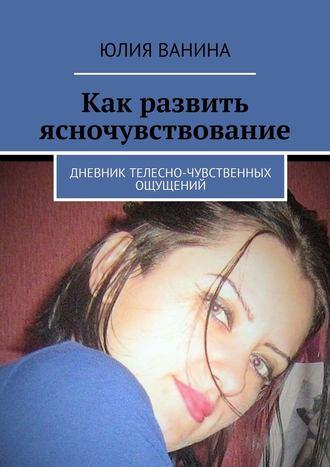 Юлия Ванина, Как развить ясночувствование. Дневник телесно-чувственных ощущений