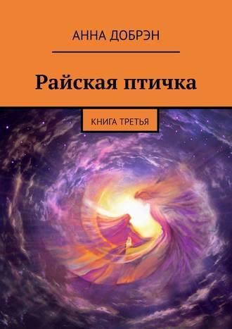Анна Добрэн, Райская птичка. Книга третья