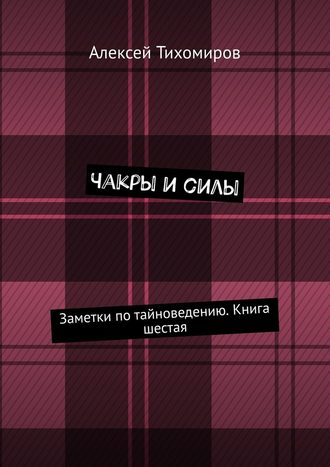 Алексей Тихомиров, Чакры и силы. Заметки по тайноведению. Книга шестая