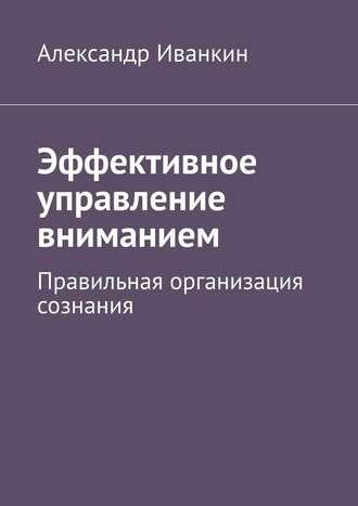 Александр Иванкин, Эффективное управление вниманием. Правильная организация сознания