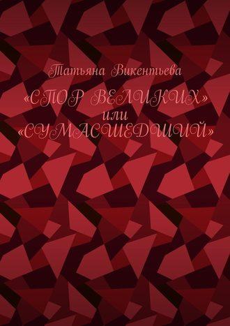 Татьяна Викентьева, Спор великих, или Сумасшедший