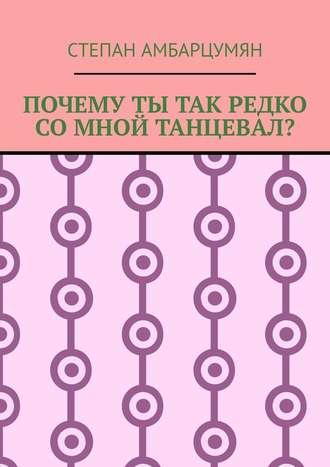 Степан Амбарцумян, Почему ты так редко со мной танцевал?