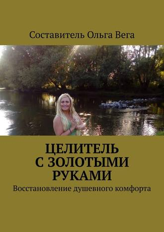 ОльгаВега, Целитель сзолотыми руками. Восстановление душевного комфорта