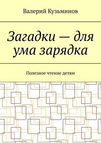 Валерий Кузьминов, Загадки – для ума зарядка. Полезное чтение детям