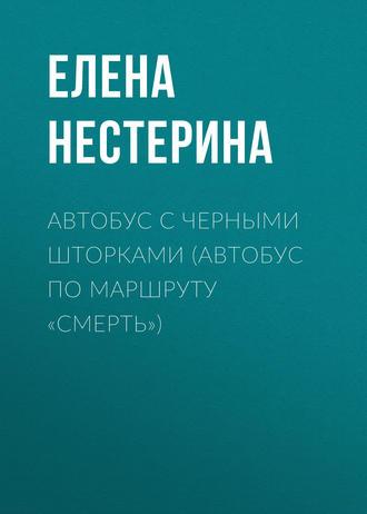 Елена Нестерина, Автобус с черными шторками, или Автобус по маршруту «Смерть»