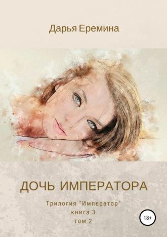 Дарья Еремина, Дочь императора. Том 2